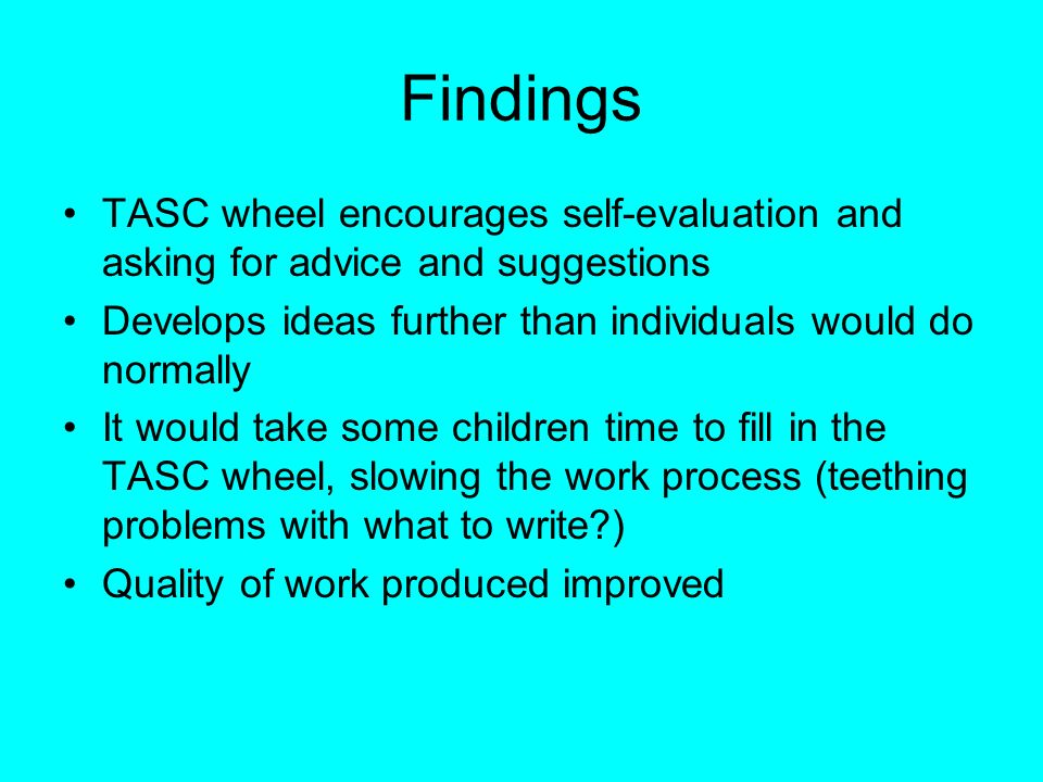Findings TASC wheel encourages self-evaluation and asking for advice and suggestions. Develops ideas further than individuals would do normally.
