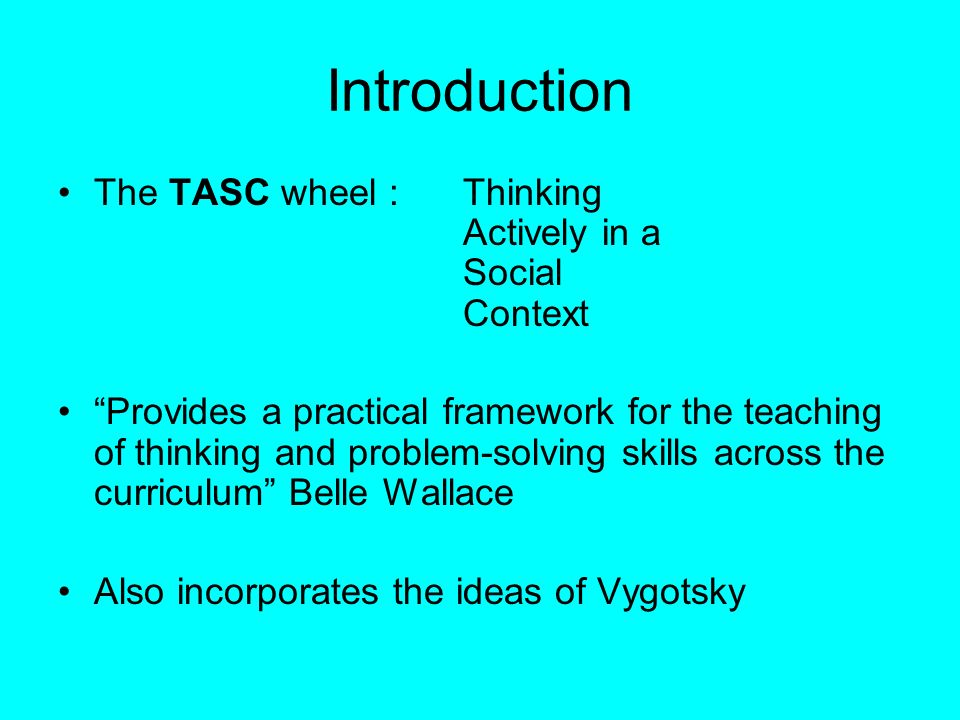Introduction The TASC wheel : Thinking Actively in a Social Context