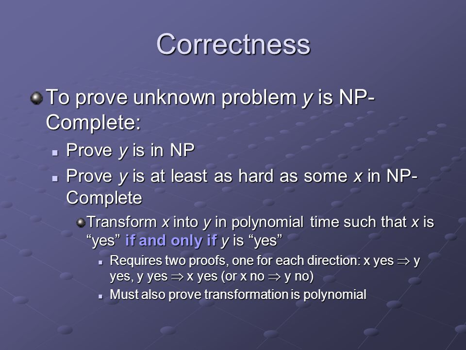 Correctness To prove unknown problem y is NP-Complete: