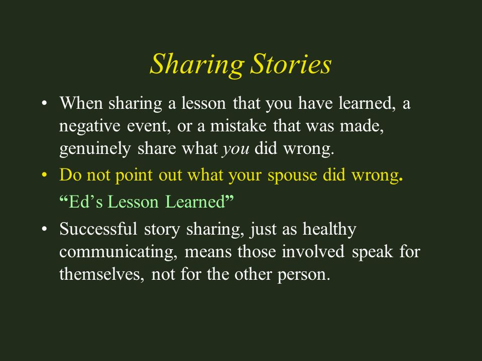 Sharing Stories When sharing a lesson that you have learned, a negative event, or a mistake that was made, genuinely share what you did wrong.