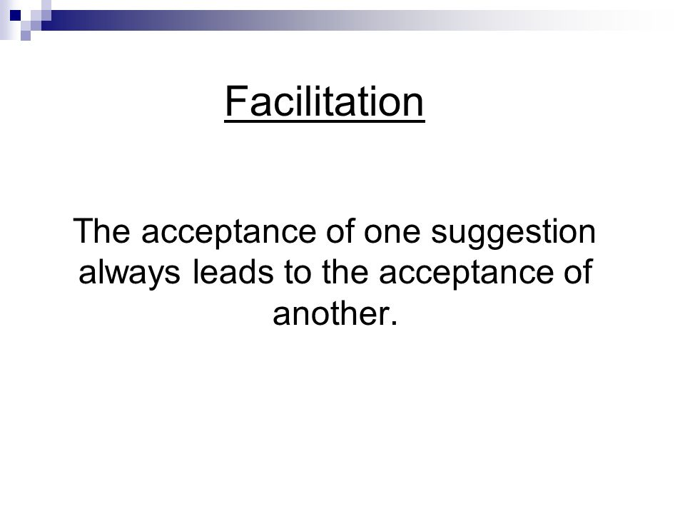 Facilitation The acceptance of one suggestion always leads to the acceptance of another.