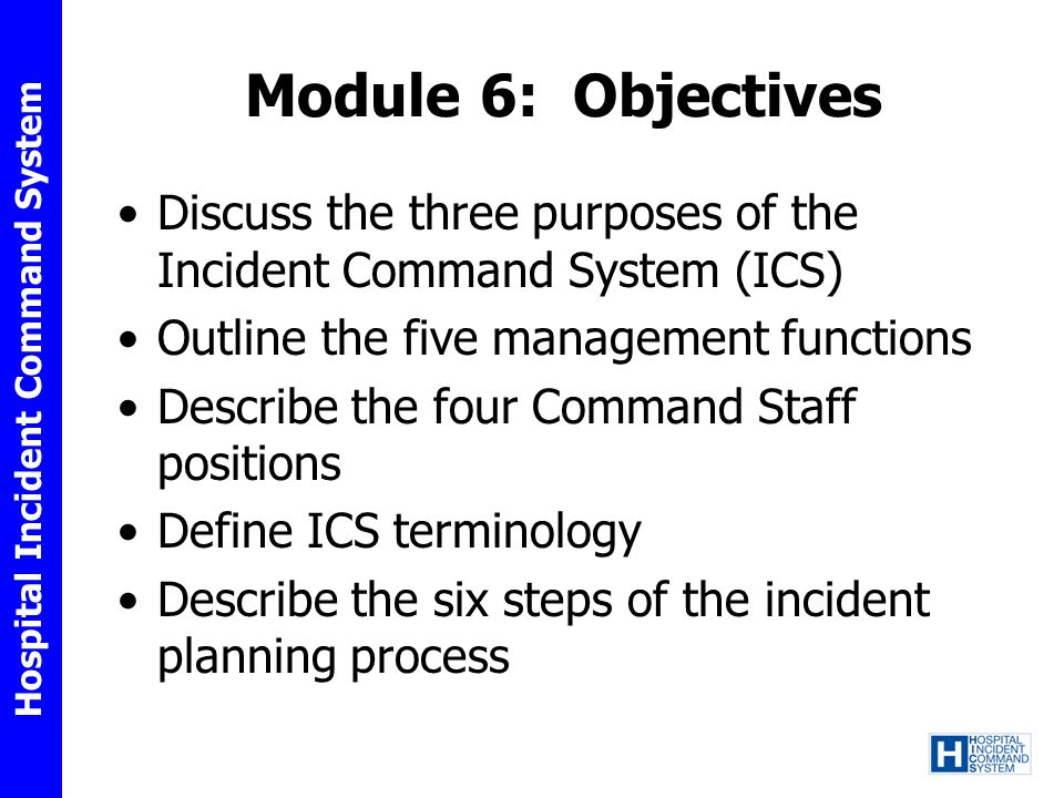 Module 6: Objectives Discuss the three purposes of the Incident Command System (ICS) Outline the five management functions.