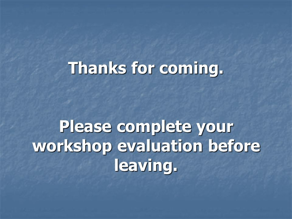Please complete your workshop evaluation before leaving.