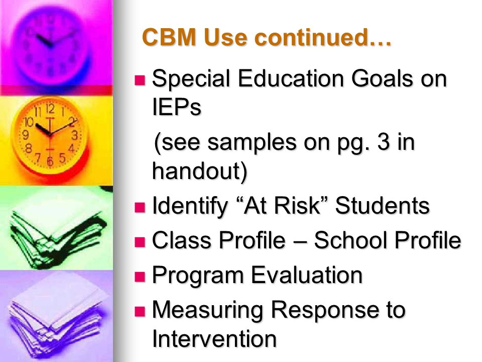 CBM Use continued… Special Education Goals on IEPs. (see samples on pg. 3 in handout) Identify At Risk Students.