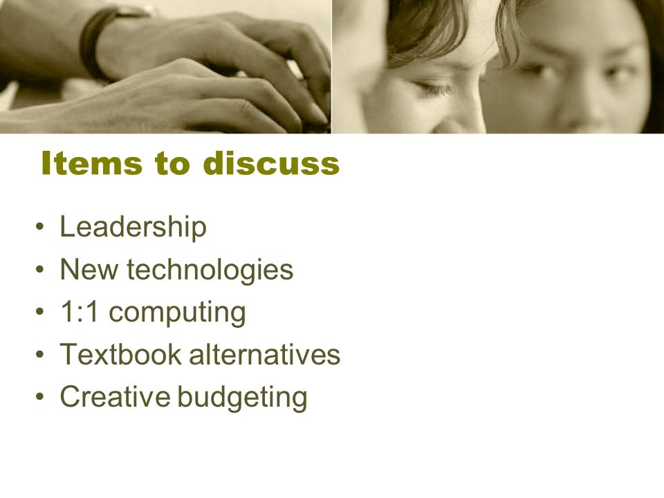 Items to discuss Leadership New technologies 1:1 computing