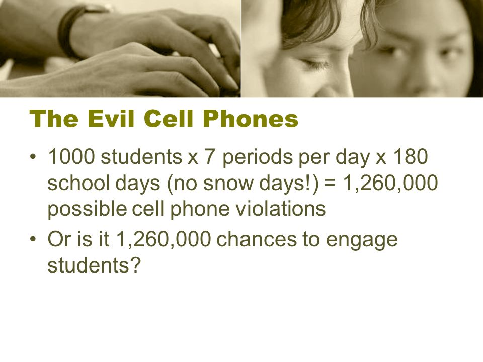 The Evil Cell Phones 1000 students x 7 periods per day x 180 school days (no snow days!) = 1,260,000 possible cell phone violations.