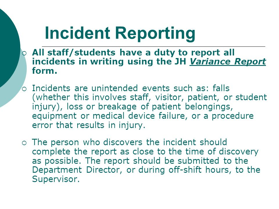Incident Reporting All staff/students have a duty to report all incidents in writing using the JH Variance Report form.