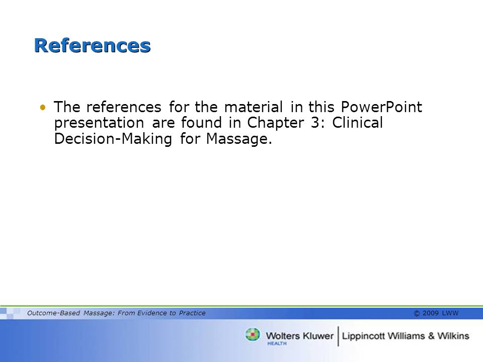 References The references for the material in this PowerPoint presentation are found in Chapter 3: Clinical Decision-Making for Massage.