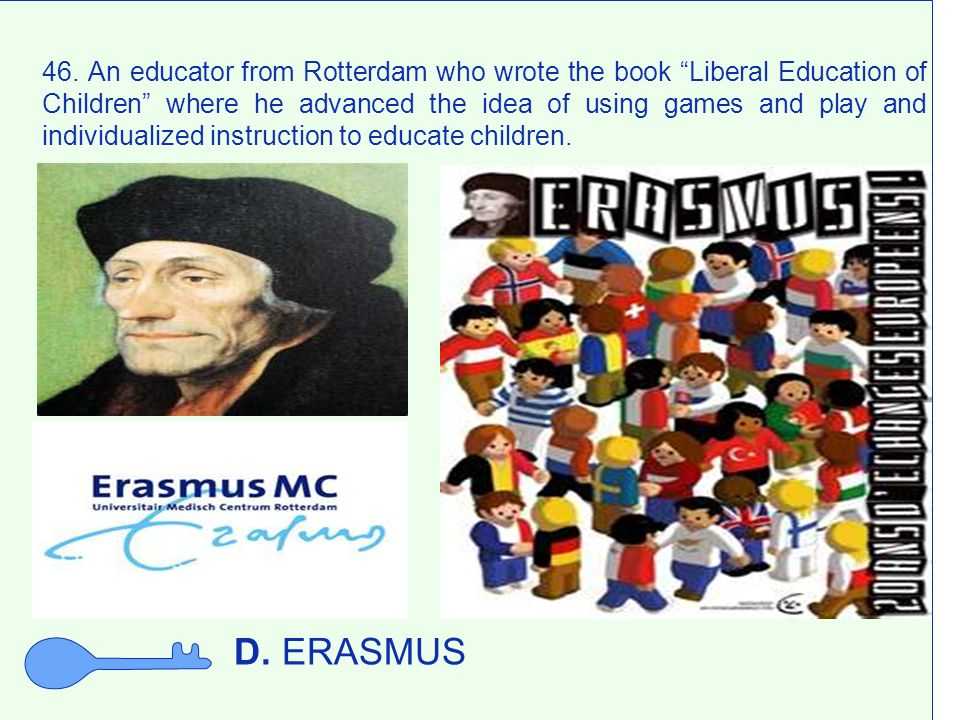 46. An educator from Rotterdam who wrote the book Liberal Education of Children where he advanced the idea of using games and play and individualized instruction to educate children.