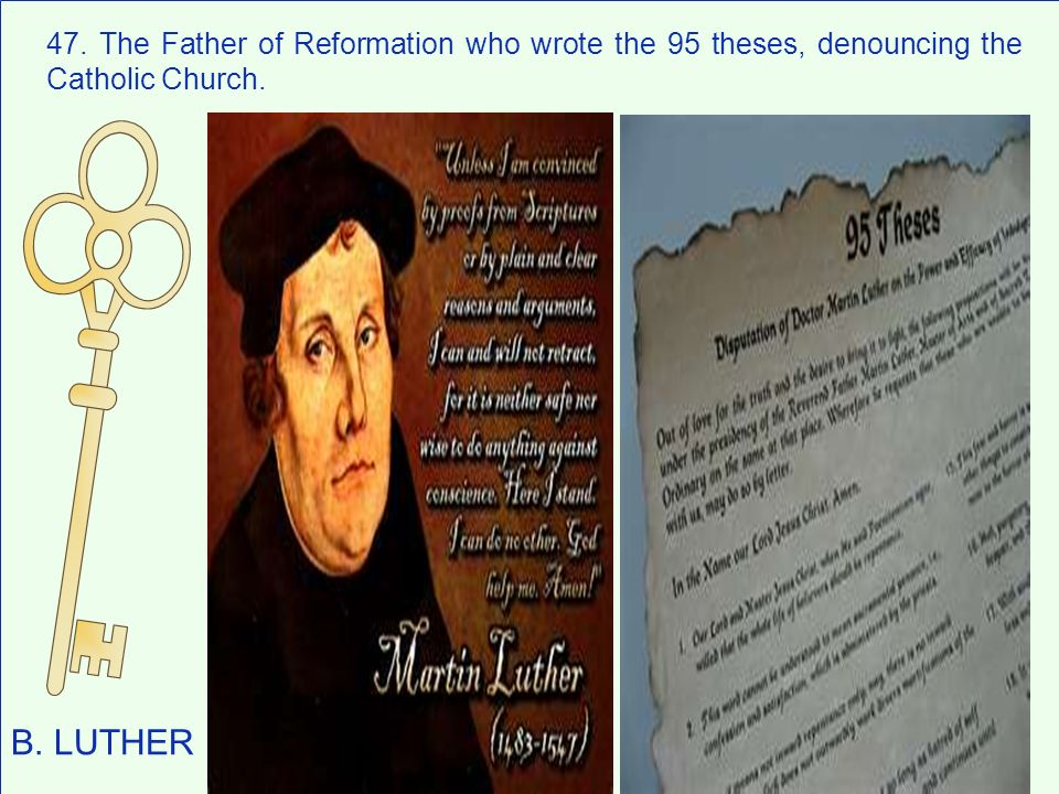 47. The Father of Reformation who wrote the 95 theses, denouncing the Catholic Church.