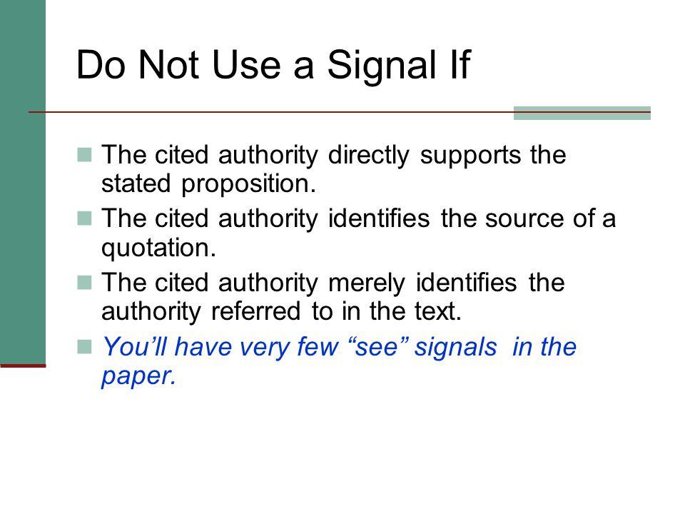 Do Not Use a Signal If The cited authority directly supports the stated proposition. The cited authority identifies the source of a quotation.