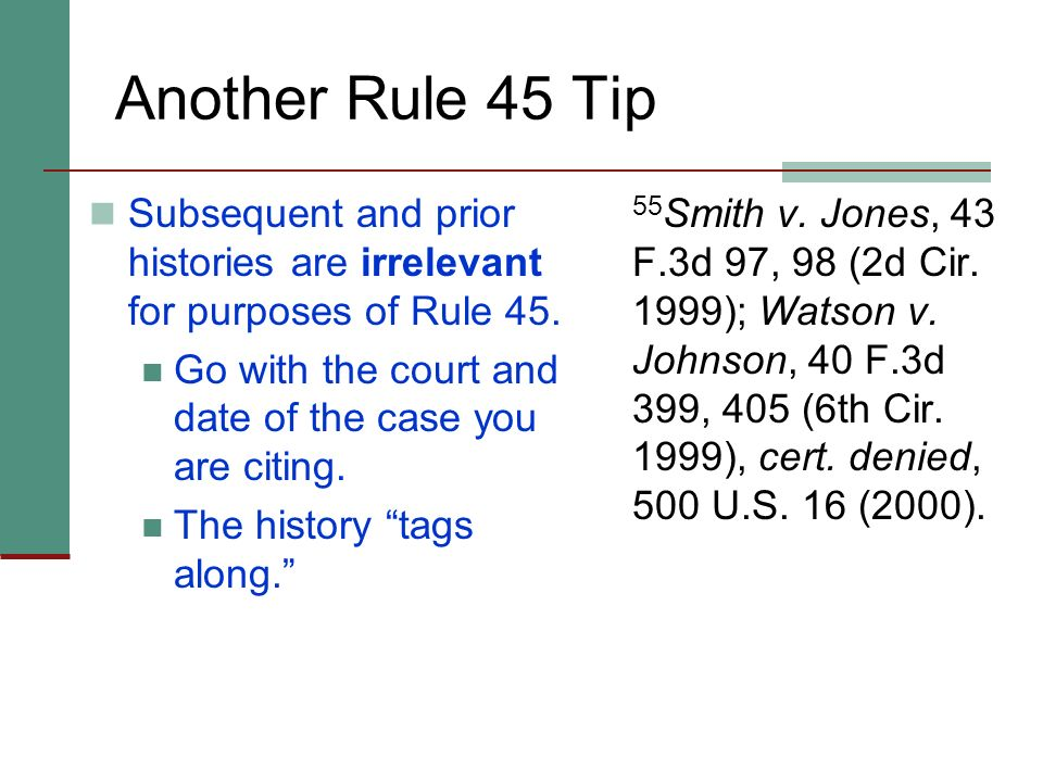Another Rule 45 Tip Subsequent and prior histories are irrelevant for purposes of Rule 45. Go with the court and date of the case you are citing.