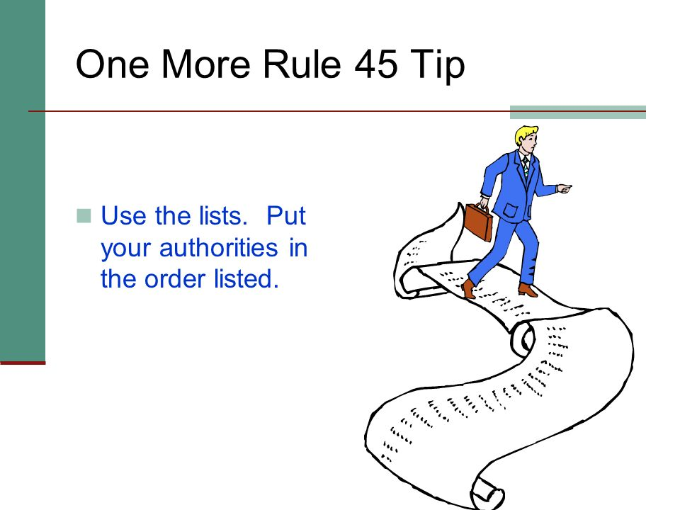 One More Rule 45 Tip Use the lists. Put your authorities in the order listed.