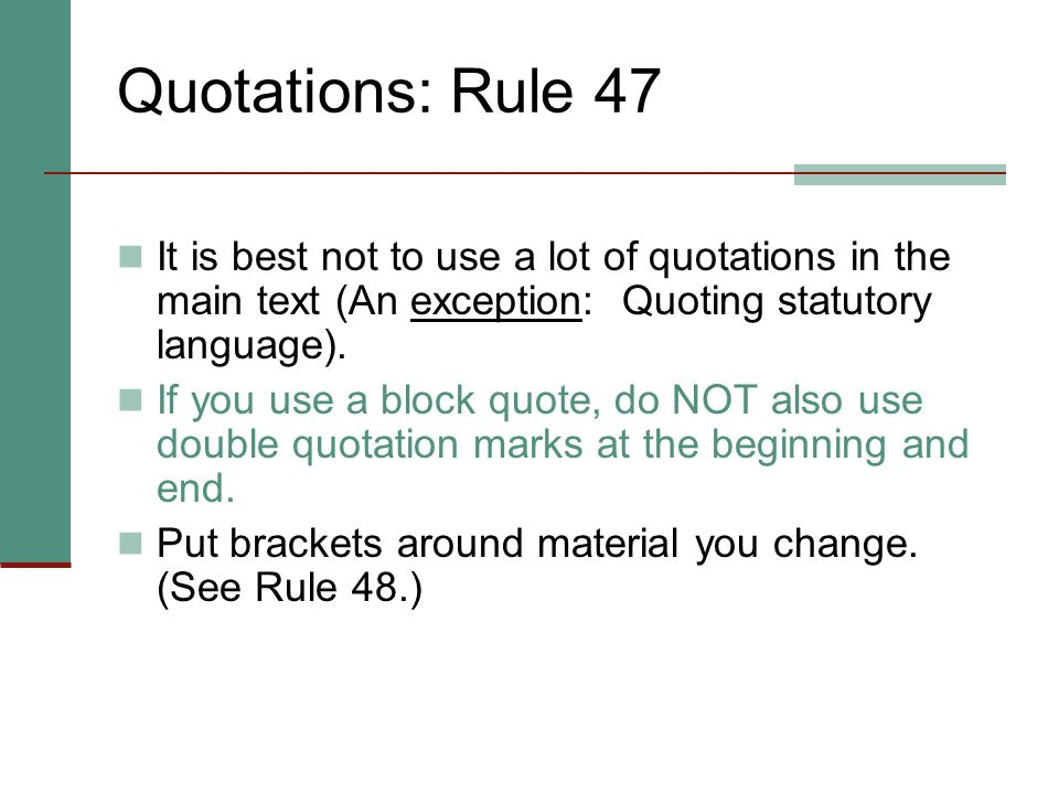 Quotations: Rule 47 It is best not to use a lot of quotations in the main text (An exception: Quoting statutory language).