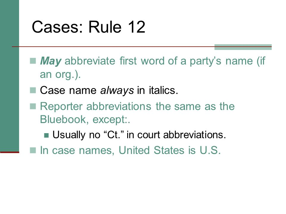 Cases: Rule 12 May abbreviate first word of a party's name (if an org.). Case name always in italics.