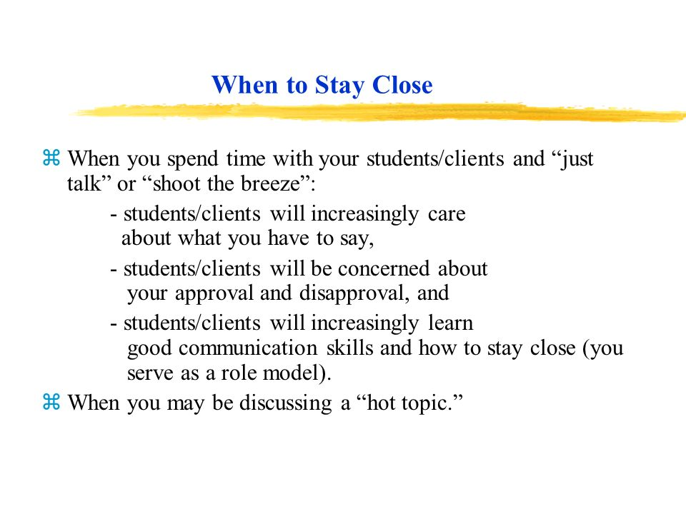 When to Stay Close When you spend time with your students/clients and just talk or shoot the breeze :