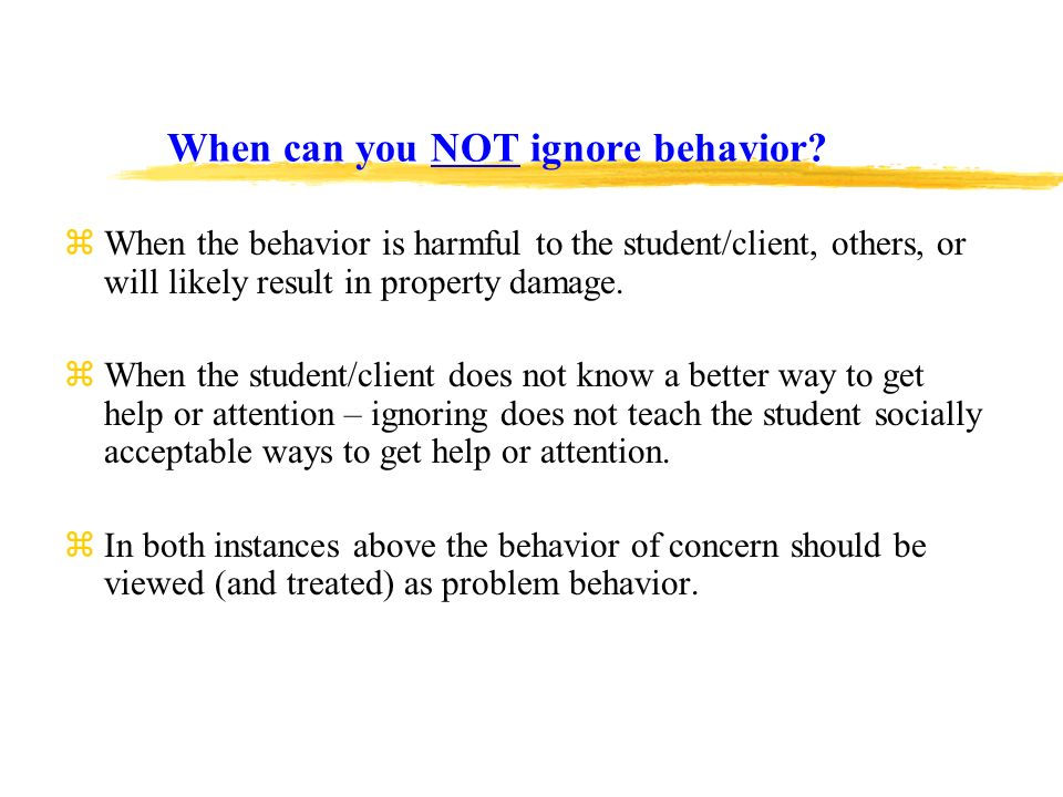 When can you NOT ignore behavior