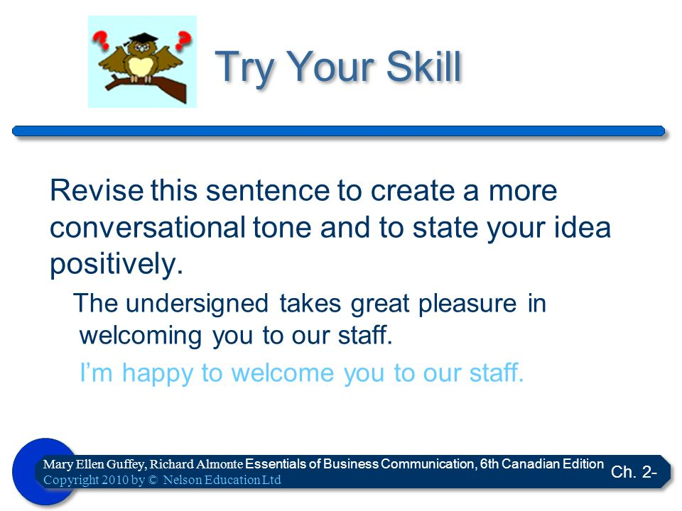 Try Your Skill Revise this sentence to create a more conversational tone and to state your idea positively.
