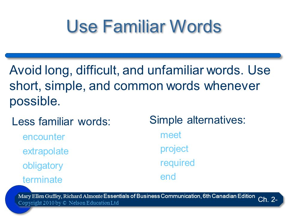 Use Familiar Words Avoid long, difficult, and unfamiliar words. Use short, simple, and common words whenever possible.
