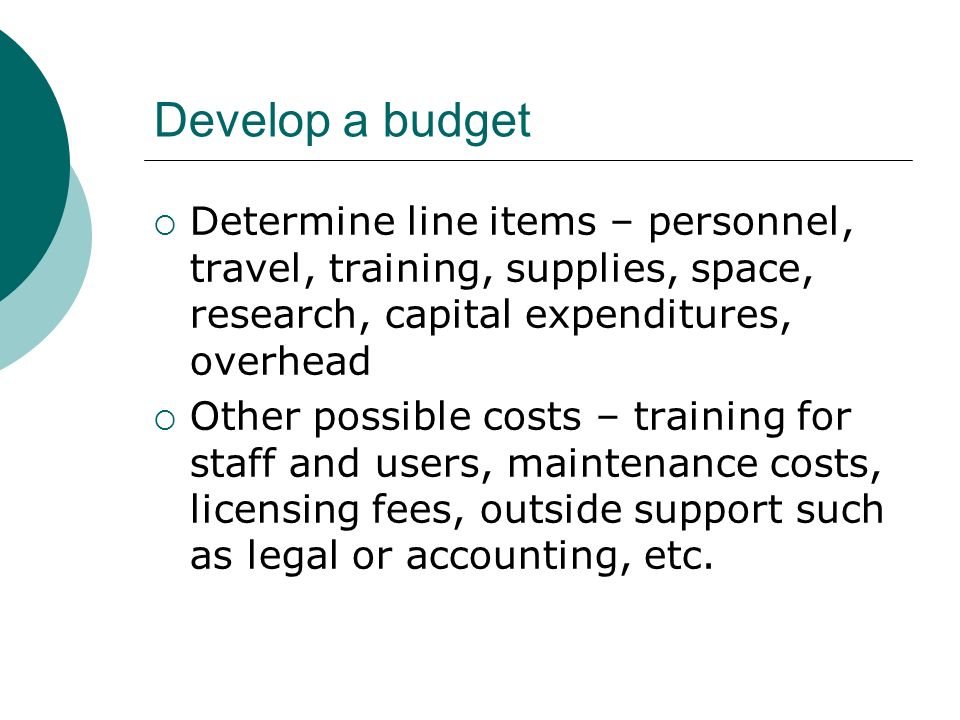Develop a budget Determine line items – personnel, travel, training, supplies, space, research, capital expenditures, overhead.