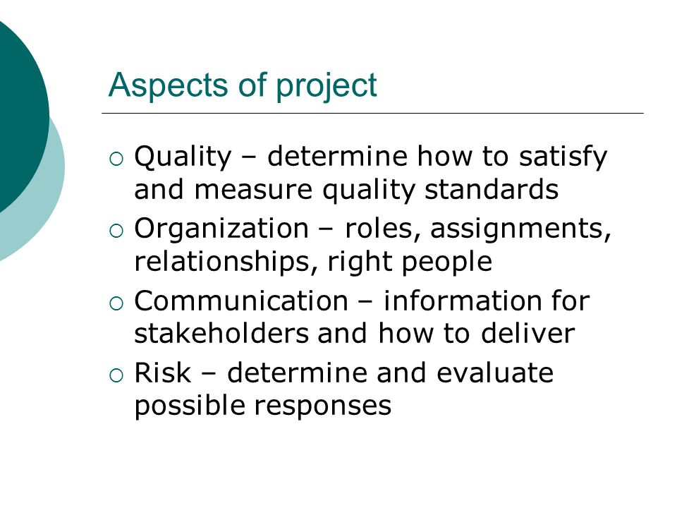 Aspects of project Quality – determine how to satisfy and measure quality standards. Organization – roles, assignments, relationships, right people.