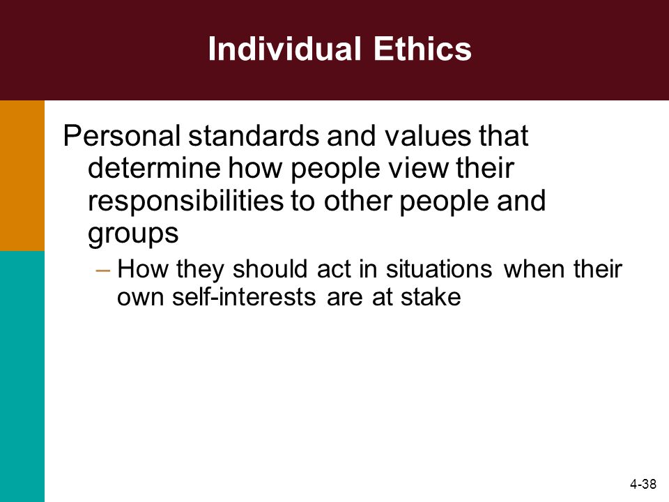 Individual Ethics Personal standards and values that determine how people view their responsibilities to other people and groups.