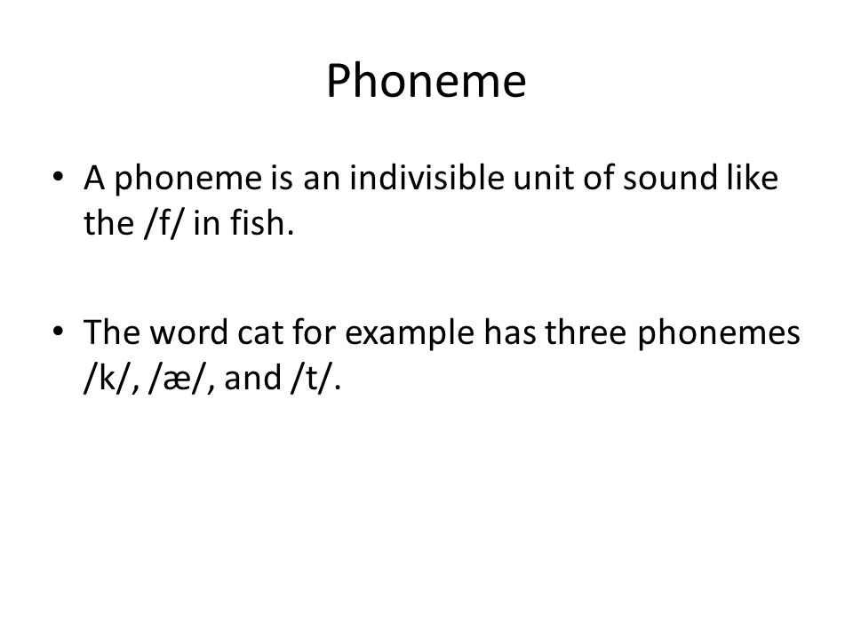 Phoneme A phoneme is an indivisible unit of sound like the /f/ in fish.