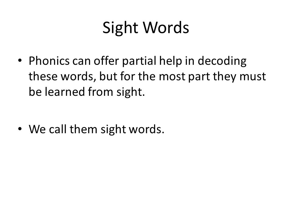 Sight Words Phonics can offer partial help in decoding these words, but for the most part they must be learned from sight.