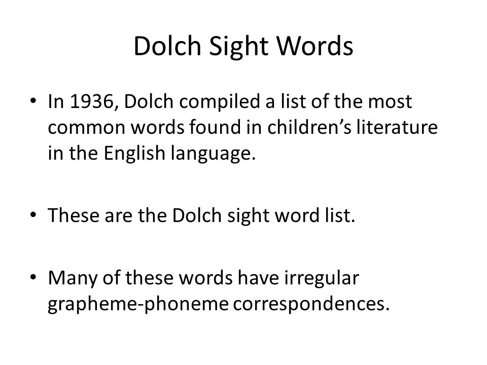 Dolch Sight Words In 1936, Dolch compiled a list of the most common words found in children's literature in the English language.