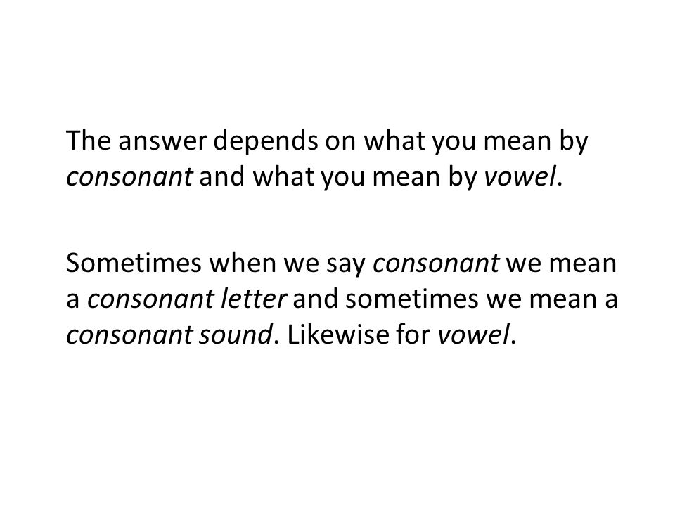 The answer depends on what you mean by consonant and what you mean by vowel.