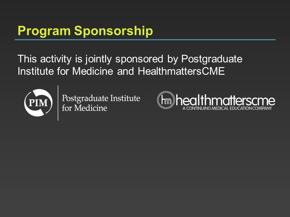 Program Sponsorship This activity is jointly sponsored by Postgraduate Institute for Medicine and HealthmattersCME.