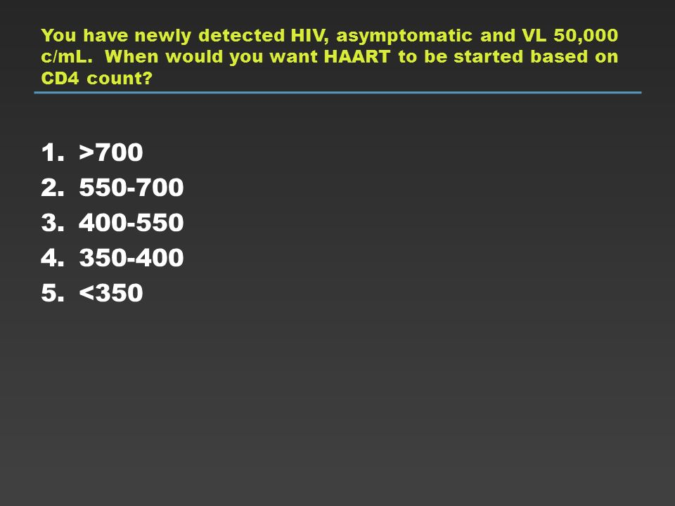You have newly detected HIV, asymptomatic and VL 50,000 c/mL