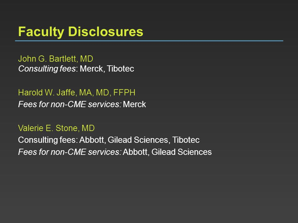 Faculty Disclosures John G. Bartlett, MD Consulting fees: Merck, Tibotec. Harold W. Jaffe, MA, MD, FFPH.