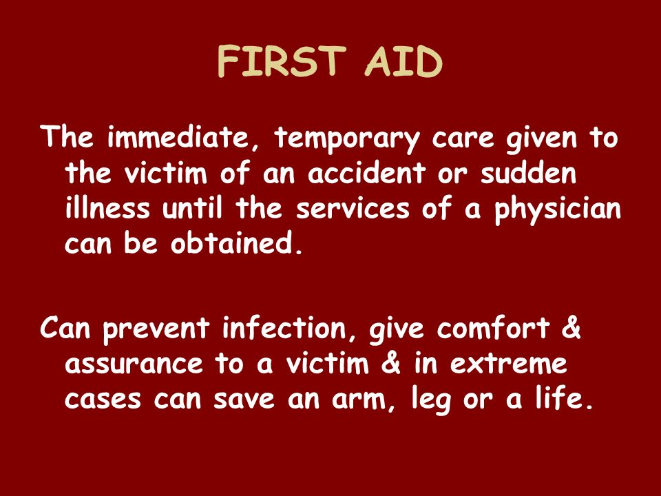 FIRST AID The immediate, temporary care given to the victim of an accident or sudden illness until the services of a physician can be obtained.