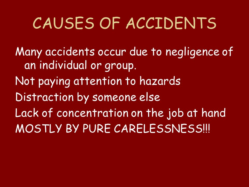 CAUSES OF ACCIDENTS Many accidents occur due to negligence of an individual or group. Not paying attention to hazards.