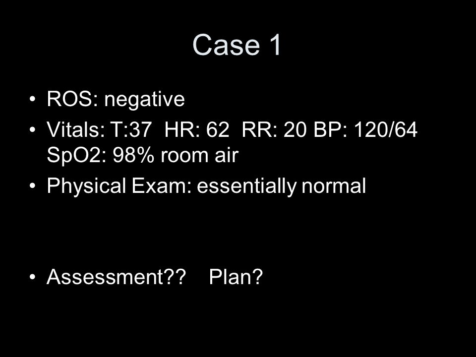 Case 1 ROS: negative. Vitals: T:37 HR: 62 RR: 20 BP: 120/64 SpO2: 98% room air. Physical Exam: essentially normal.