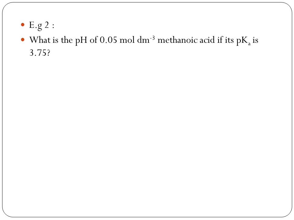 E.g 2 : What is the pH of 0.05 mol dm-3 methanoic acid if its pKa is 3.75