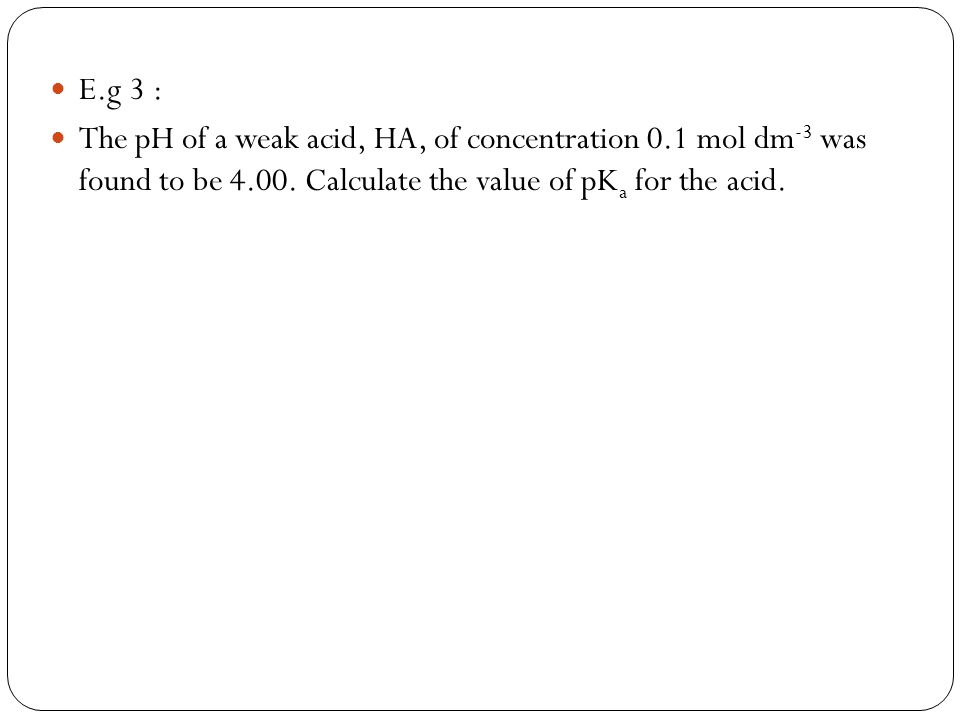 E.g 3 : The pH of a weak acid, HA, of concentration 0.1 mol dm-3 was found to be 4.00.