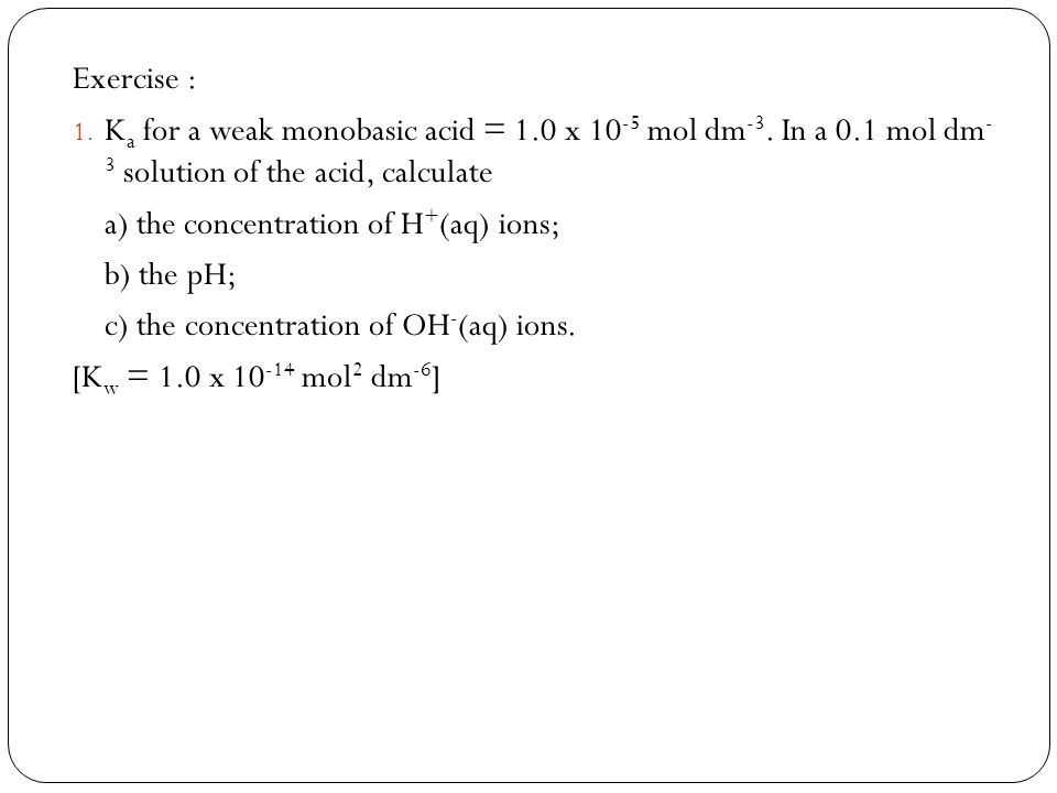 Exercise : Ka for a weak monobasic acid = 1.0 x 10-5 mol dm-3. In a 0.1 mol dm- 3 solution of the acid, calculate.