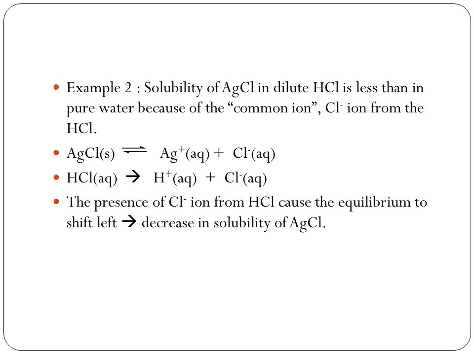 Example 2 : Solubility of AgCl in dilute HCl is less than in pure water because of the common ion , Cl- ion from the HCl.