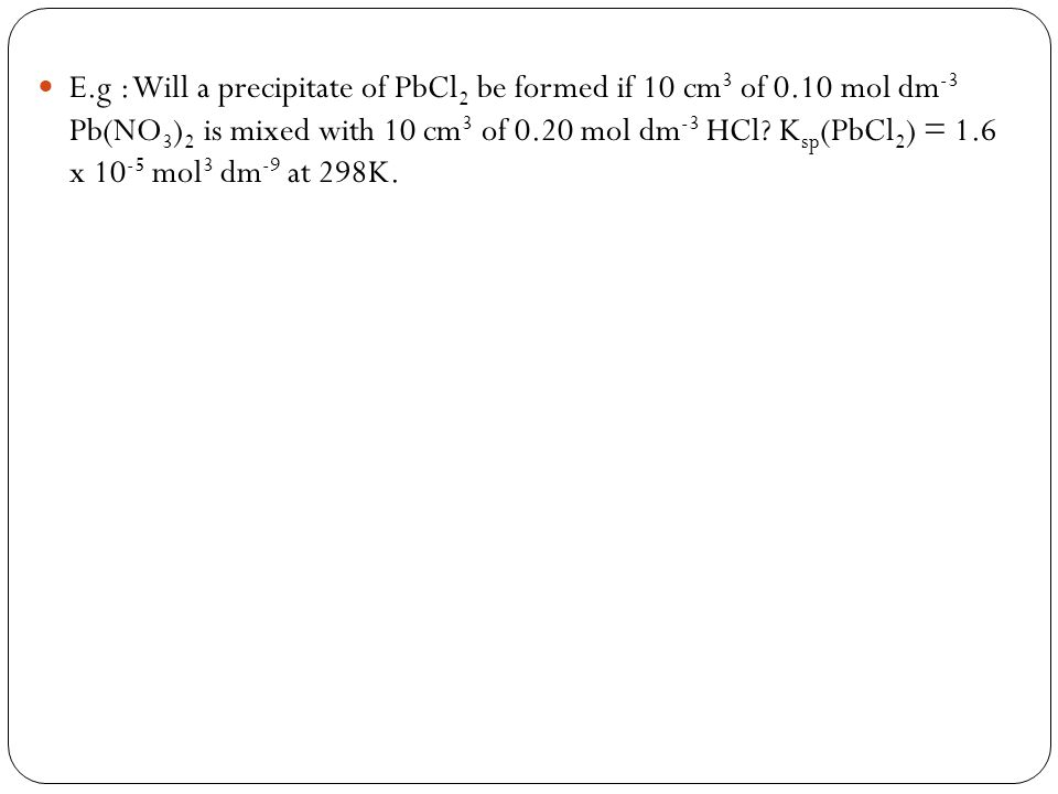 E. g : Will a precipitate of PbCl2 be formed if 10 cm3 of 0