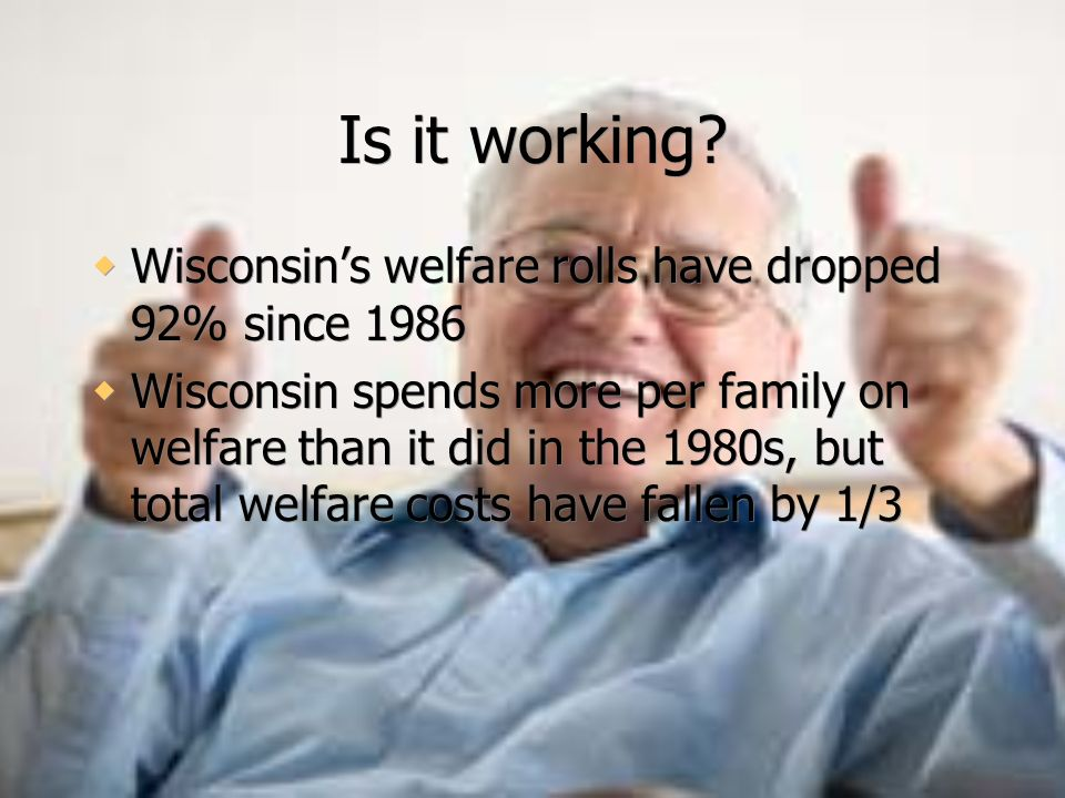 Is it working Wisconsin's welfare rolls have dropped 92% since 1986