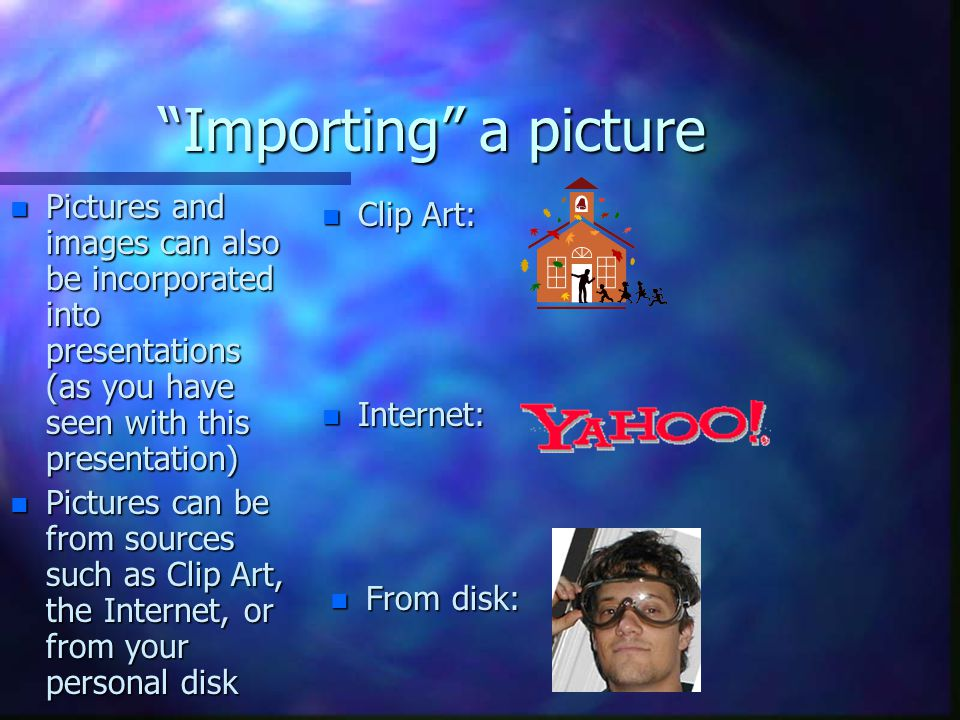 Importing a picture Pictures and images can also be incorporated into presentations (as you have seen with this presentation)