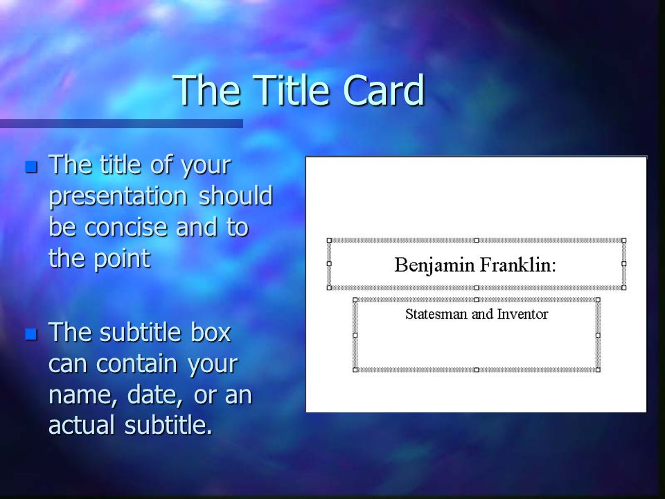 The Title Card The title of your presentation should be concise and to the point.