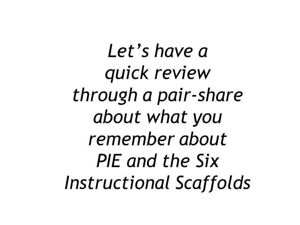 Let's have a quick review through a pair-share about what you remember about PIE and the Six Instructional Scaffolds