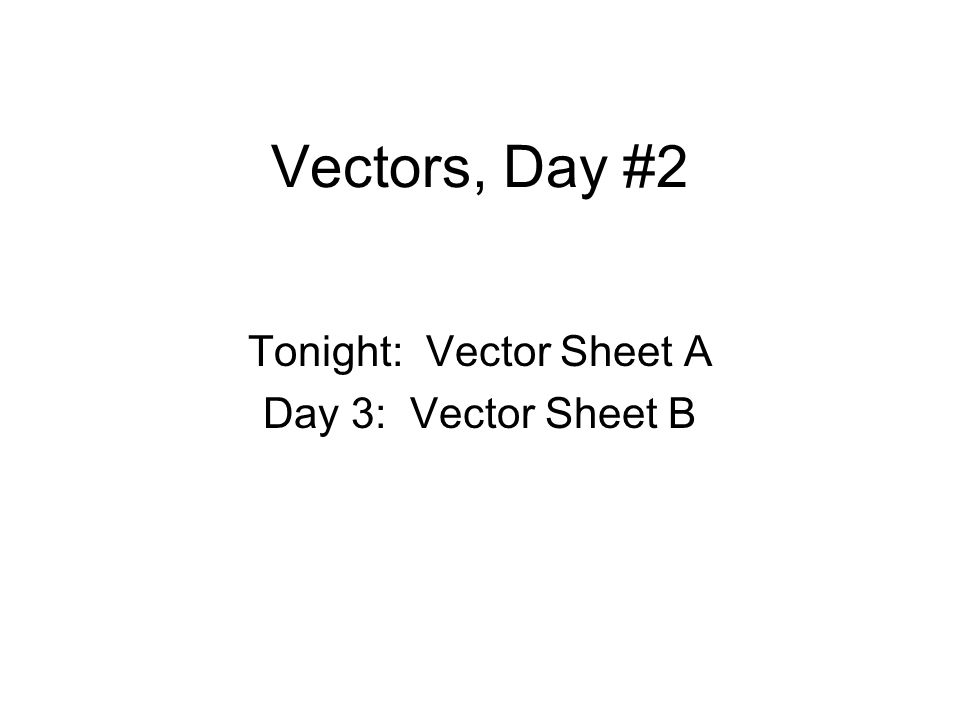 Tonight: Vector Sheet A Day 3: Vector Sheet B