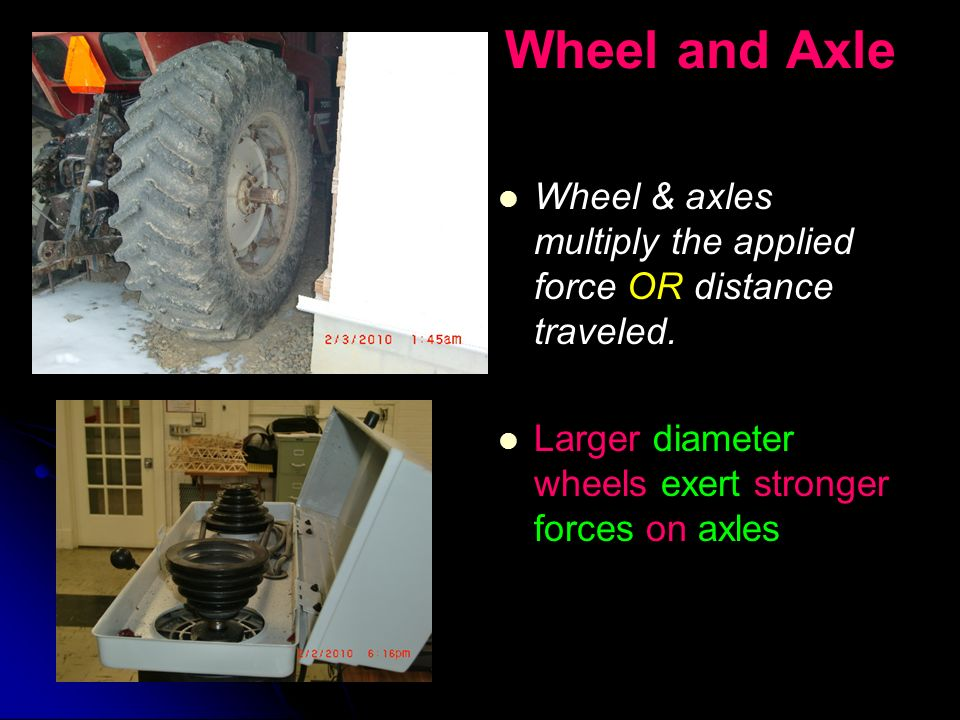 Wheel and Axle Wheel & axles multiply the applied force OR distance traveled. Larger diameter wheels exert stronger forces on axles.