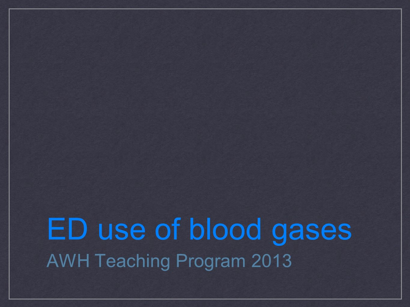 ED use of blood gases AWH Teaching Program 2013