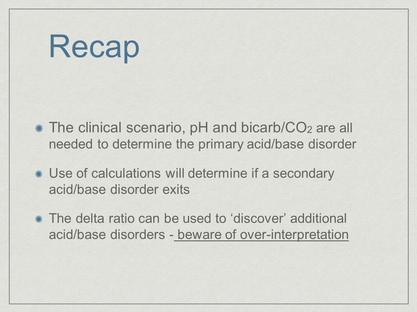 Recap The clinical scenario, pH and bicarb/CO2 are all needed to determine the primary acid/base disorder.