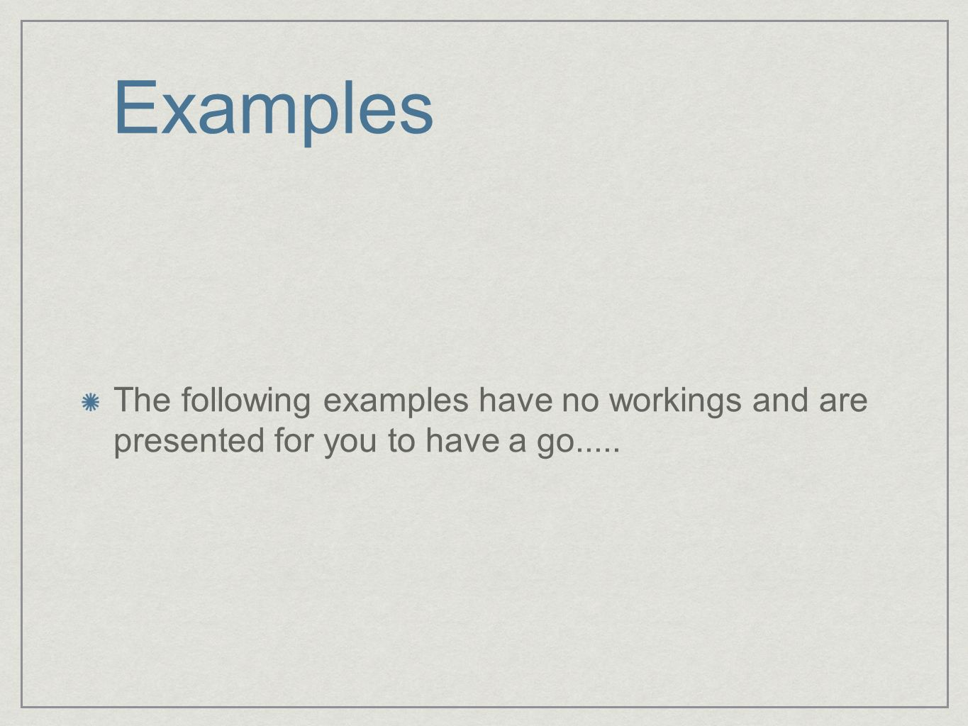 Examples The following examples have no workings and are presented for you to have a go.....